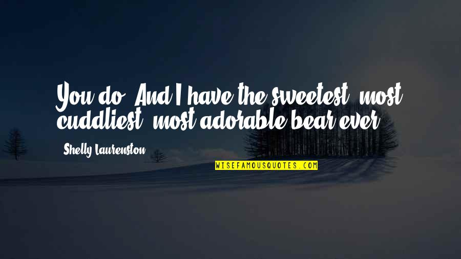 Most Adorable Quotes By Shelly Laurenston: You do. And I have the sweetest, most