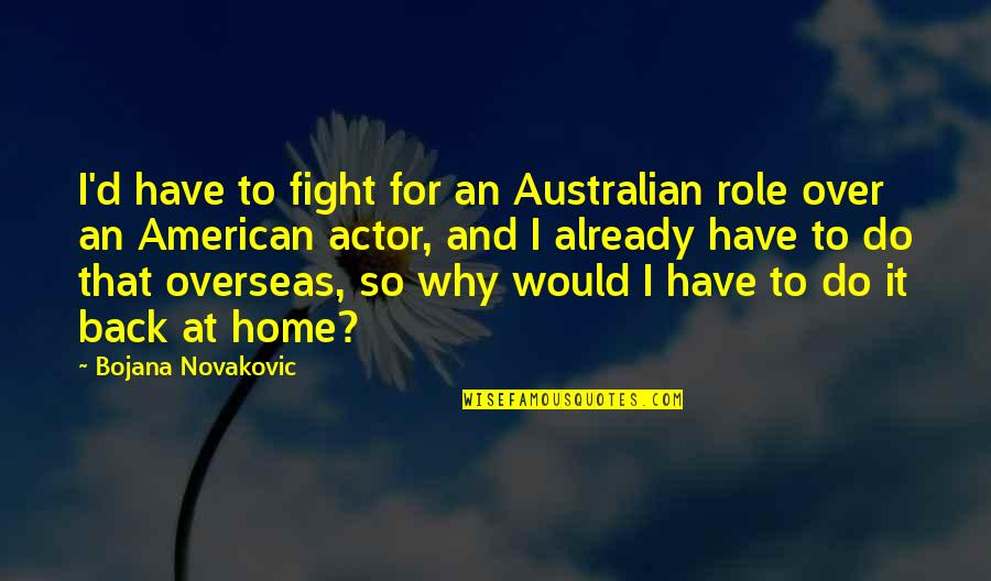 Most Australian Quotes By Bojana Novakovic: I'd have to fight for an Australian role