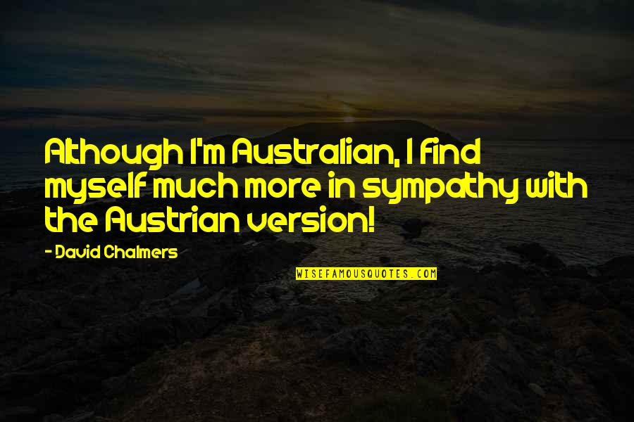 Most Australian Quotes By David Chalmers: Although I'm Australian, I find myself much more