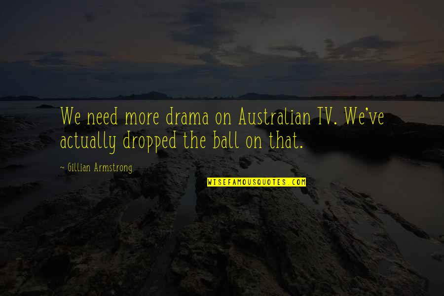 Most Australian Quotes By Gillian Armstrong: We need more drama on Australian TV. We've