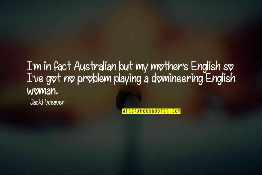 Most Australian Quotes By Jacki Weaver: I'm in fact Australian but my mother's English