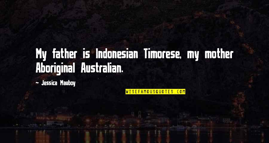 Most Australian Quotes By Jessica Mauboy: My father is Indonesian Timorese, my mother Aboriginal