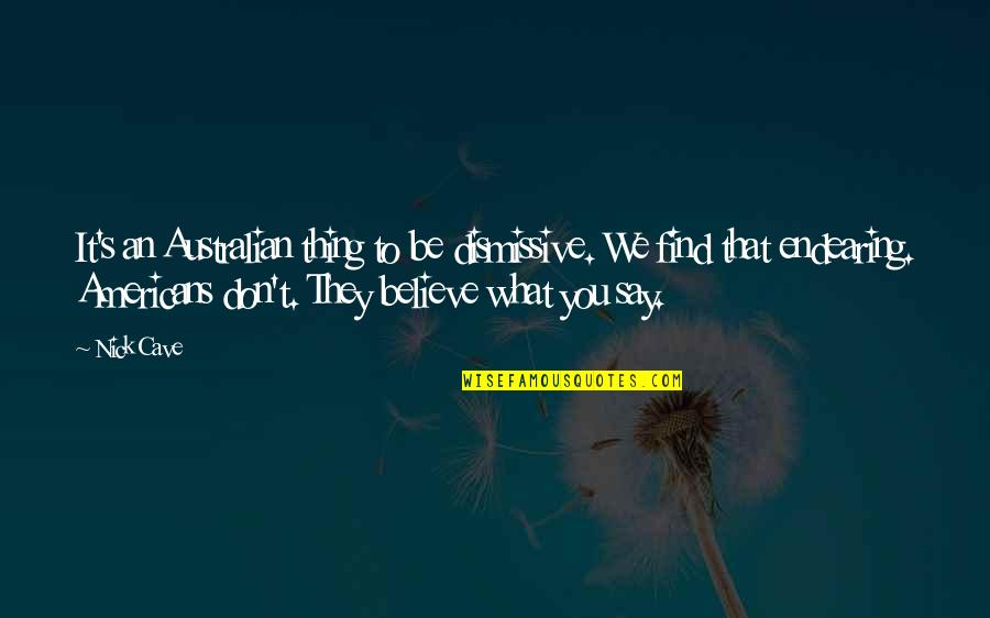 Most Australian Quotes By Nick Cave: It's an Australian thing to be dismissive. We