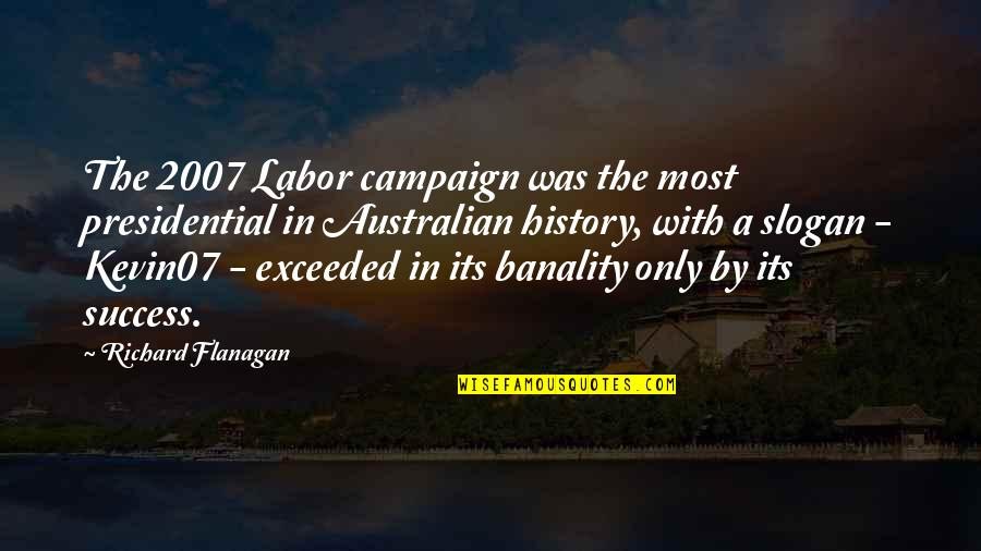 Most Australian Quotes By Richard Flanagan: The 2007 Labor campaign was the most presidential