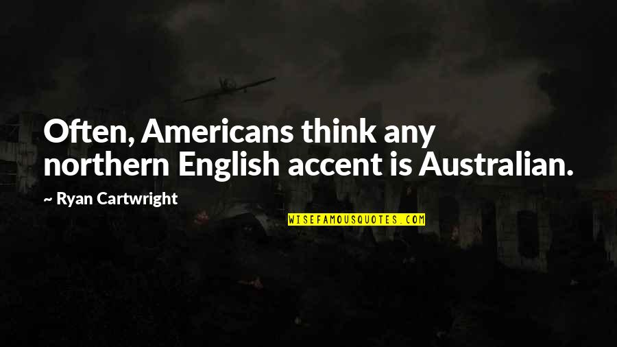 Most Australian Quotes By Ryan Cartwright: Often, Americans think any northern English accent is