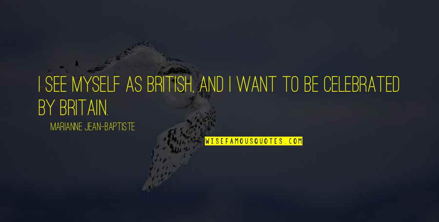Most Celebrated Quotes By Marianne Jean-Baptiste: I see myself as British, and I want