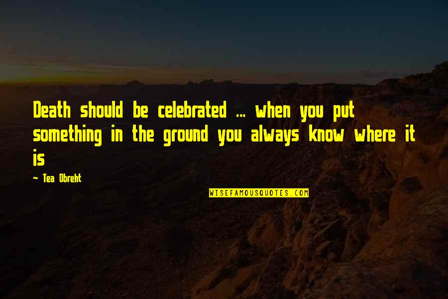 Most Celebrated Quotes By Tea Obreht: Death should be celebrated ... when you put