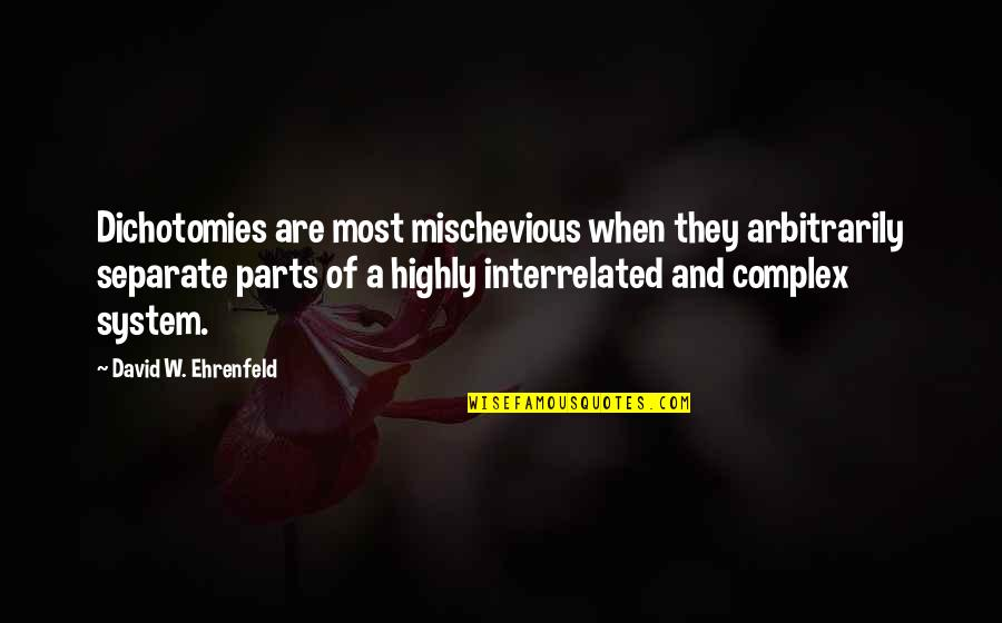 Most Complex Quotes By David W. Ehrenfeld: Dichotomies are most mischevious when they arbitrarily separate