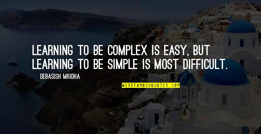 Most Complex Quotes By Debasish Mridha: Learning to be complex is easy, but learning