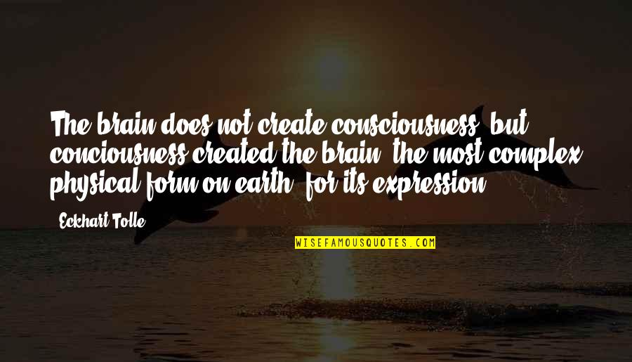Most Complex Quotes By Eckhart Tolle: The brain does not create consciousness, but conciousness