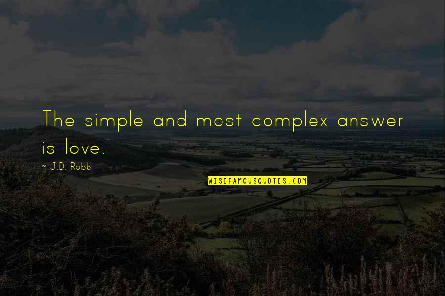 Most Complex Quotes By J.D. Robb: The simple and most complex answer is love.