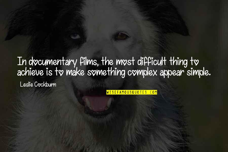 Most Complex Quotes By Leslie Cockburn: In documentary films, the most difficult thing to