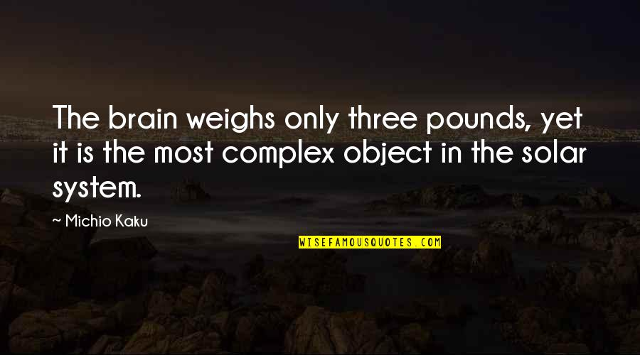 Most Complex Quotes By Michio Kaku: The brain weighs only three pounds, yet it