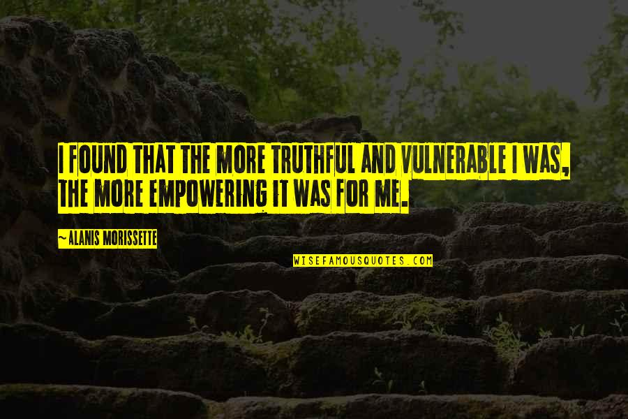 Most Empowering Quotes By Alanis Morissette: I found that the more truthful and vulnerable