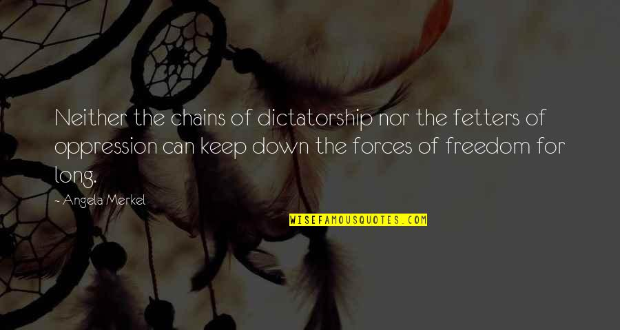 Most Empowering Quotes By Angela Merkel: Neither the chains of dictatorship nor the fetters