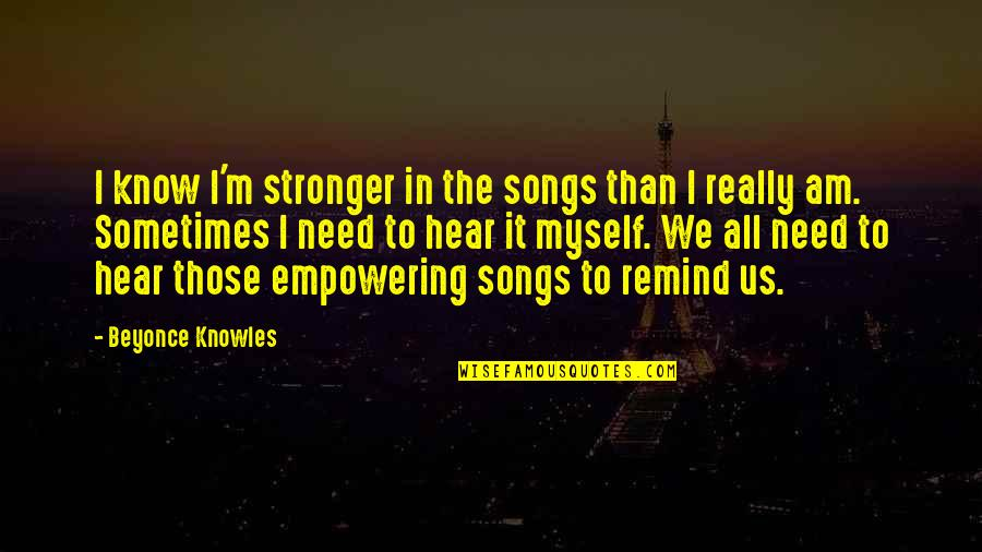 Most Empowering Quotes By Beyonce Knowles: I know I'm stronger in the songs than