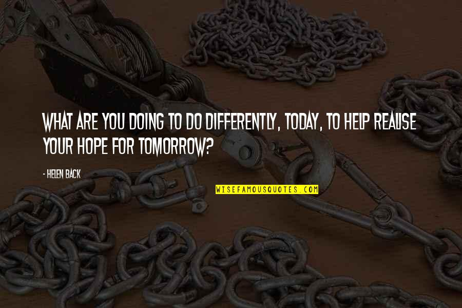 Most Empowering Quotes By Helen Back: What are you doing to do differently, today,