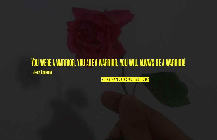 Most Empowering Quotes By Jerry Gladstone: You were a warrior, you are a warrior,