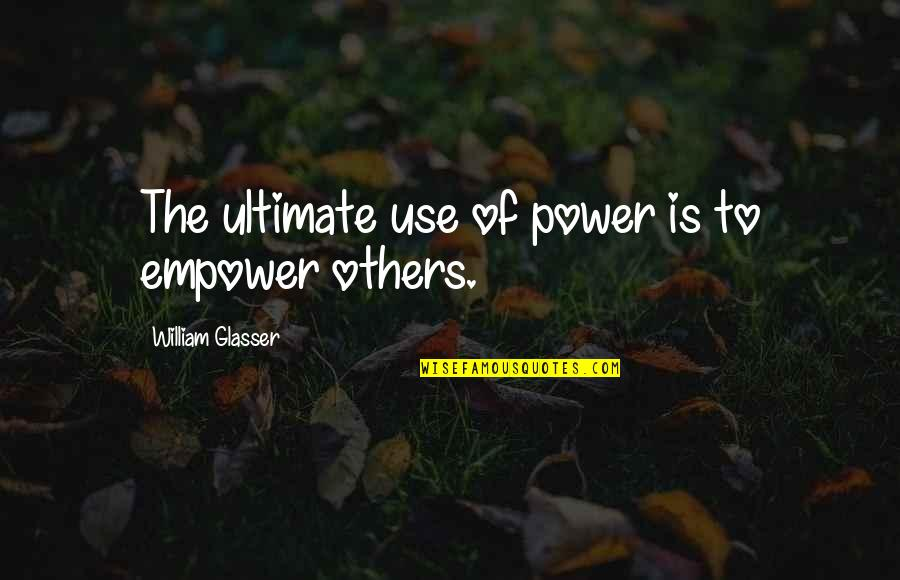 Most Empowering Quotes By William Glasser: The ultimate use of power is to empower