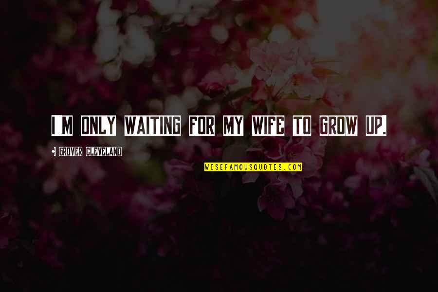 Most Famous Bodybuilding Quotes By Grover Cleveland: I'm only waiting for my wife to grow