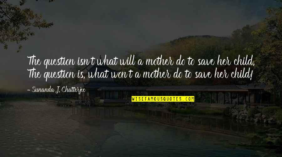 Most Inspirational Mother Quotes By Sunanda J. Chatterjee: The question isn't what will a mother do