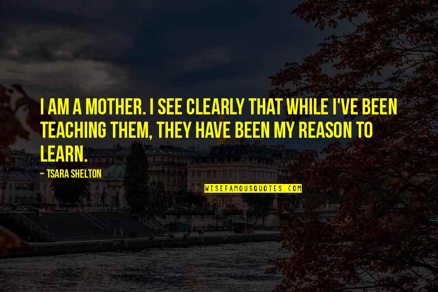 Most Inspirational Mother Quotes By Tsara Shelton: I am a mother. I see clearly that