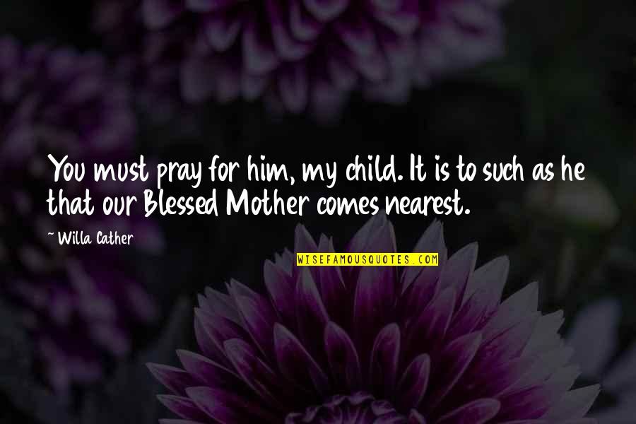 Most Inspirational Mother Quotes By Willa Cather: You must pray for him, my child. It