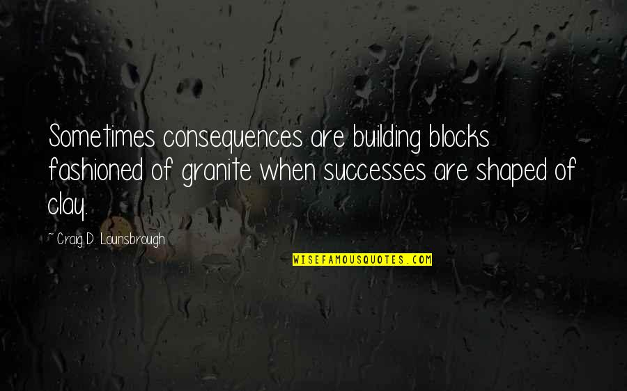 Most Inspirational One Line Quotes By Craig D. Lounsbrough: Sometimes consequences are building blocks fashioned of granite