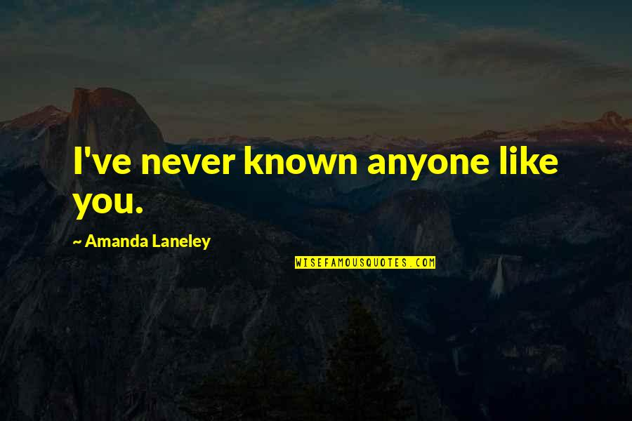 Most Known Love Quotes By Amanda Laneley: I've never known anyone like you.