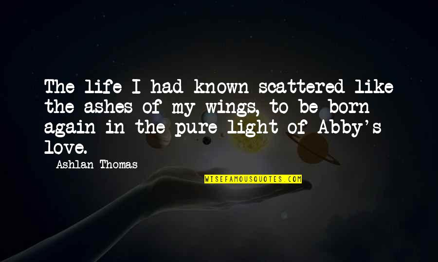 Most Known Love Quotes By Ashlan Thomas: The life I had known scattered like the