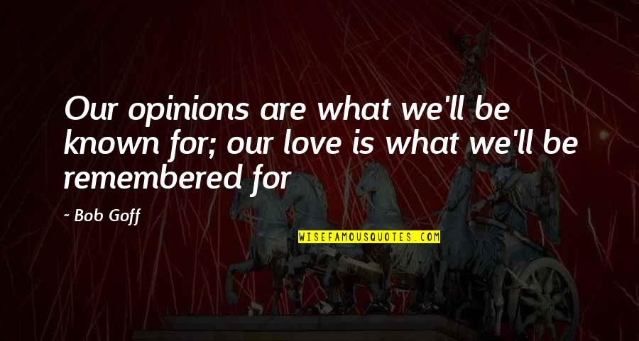 Most Known Love Quotes By Bob Goff: Our opinions are what we'll be known for;