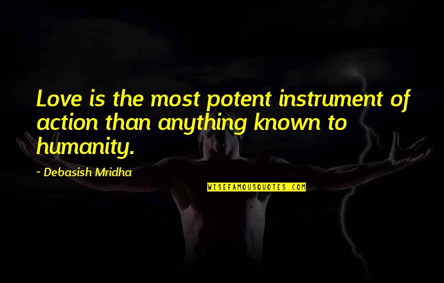 Most Known Love Quotes By Debasish Mridha: Love is the most potent instrument of action