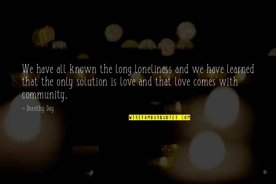 Most Known Love Quotes By Dorothy Day: We have all known the long loneliness and