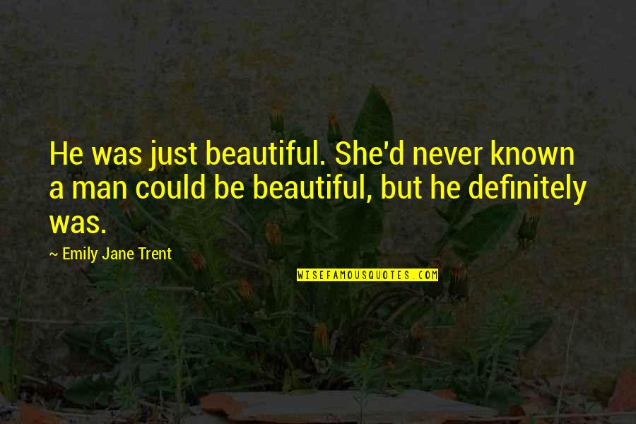 Most Known Love Quotes By Emily Jane Trent: He was just beautiful. She'd never known a