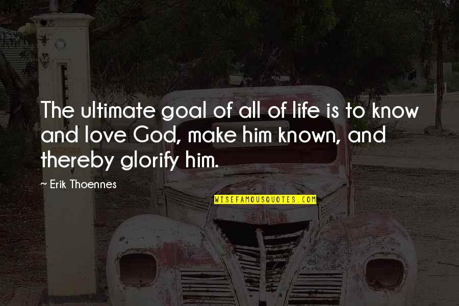 Most Known Love Quotes By Erik Thoennes: The ultimate goal of all of life is