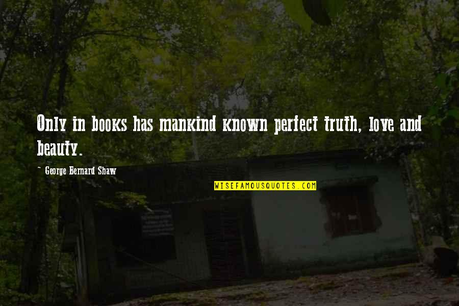Most Known Love Quotes By George Bernard Shaw: Only in books has mankind known perfect truth,