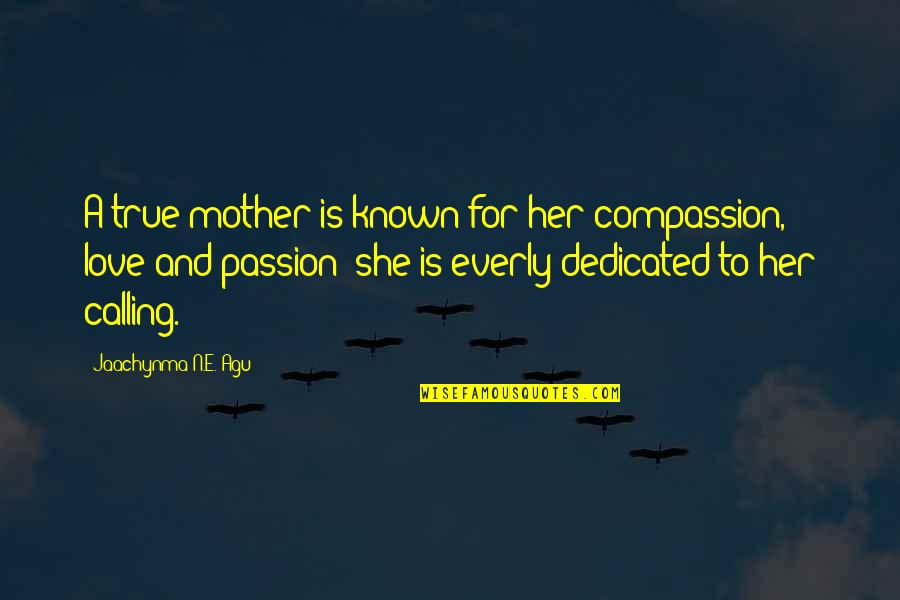 Most Known Love Quotes By Jaachynma N.E. Agu: A true mother is known for her compassion,