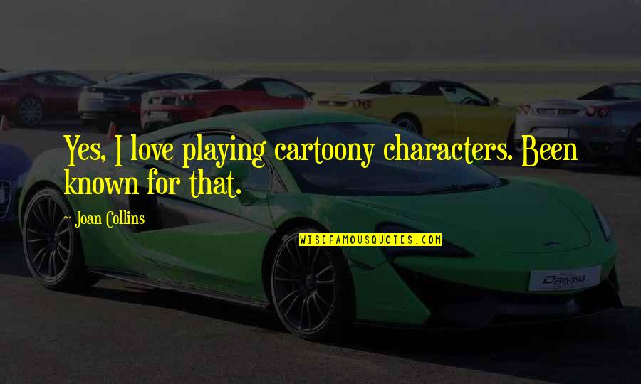Most Known Love Quotes By Joan Collins: Yes, I love playing cartoony characters. Been known