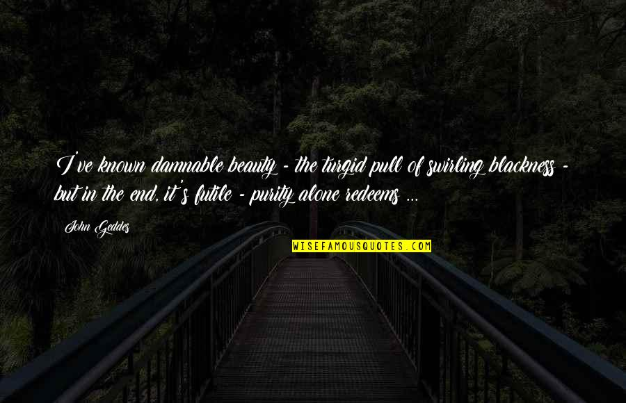 Most Known Love Quotes By John Geddes: I've known damnable beauty - the turgid pull