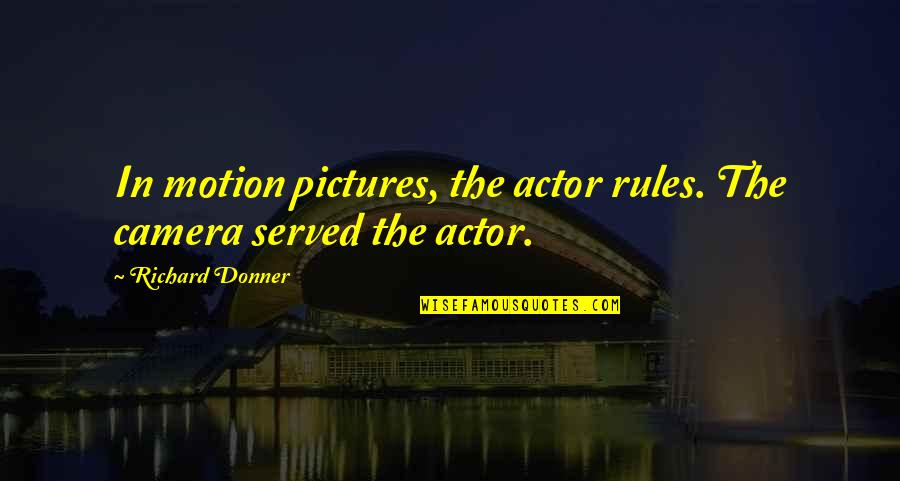 Most Liked Inspirational Quotes By Richard Donner: In motion pictures, the actor rules. The camera