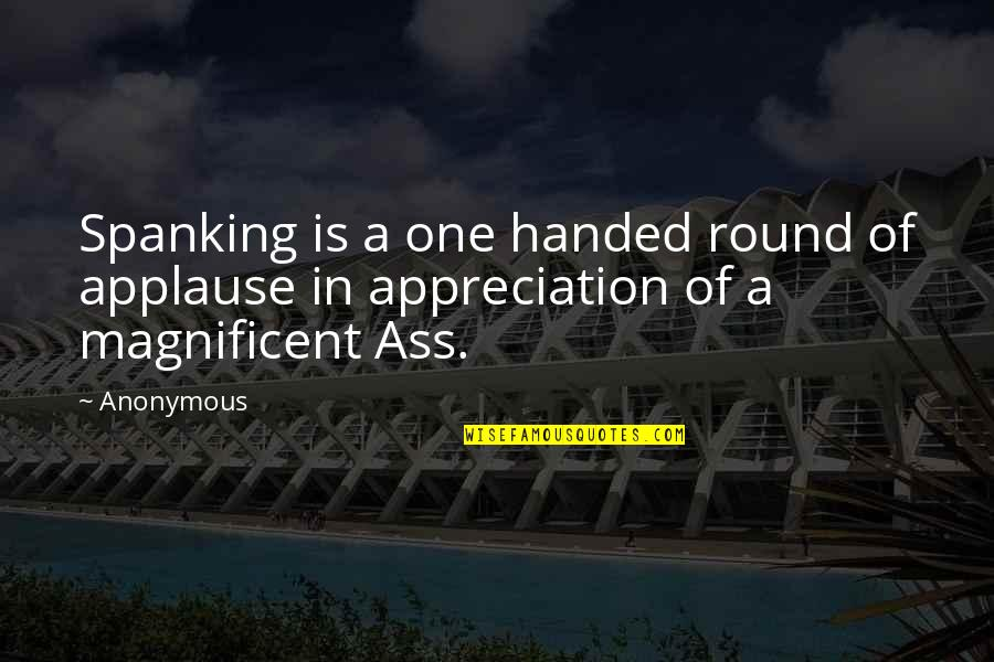 Most Magnificent Quotes By Anonymous: Spanking is a one handed round of applause
