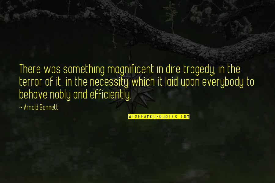 Most Magnificent Quotes By Arnold Bennett: There was something magnificent in dire tragedy, in
