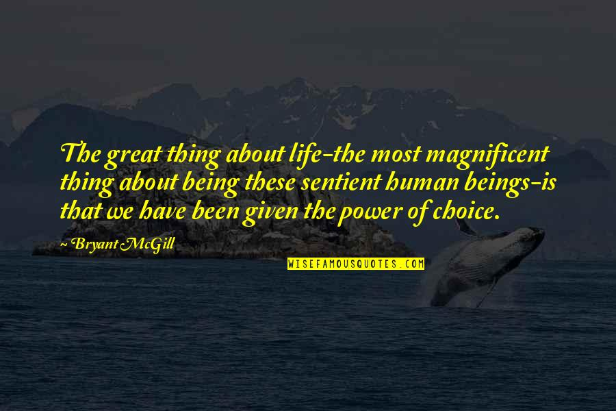 Most Magnificent Quotes By Bryant McGill: The great thing about life-the most magnificent thing