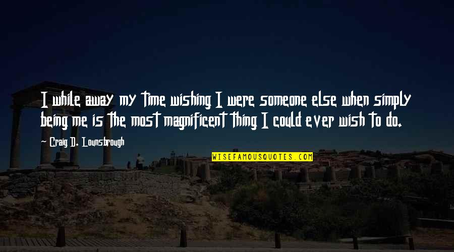 Most Magnificent Quotes By Craig D. Lounsbrough: I while away my time wishing I were