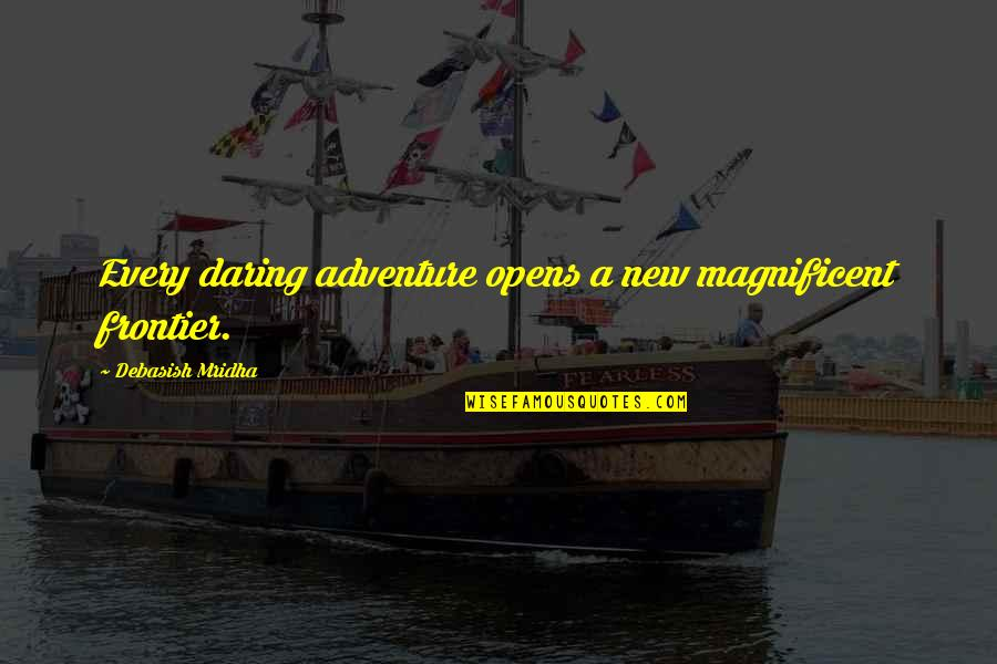 Most Magnificent Quotes By Debasish Mridha: Every daring adventure opens a new magnificent frontier.