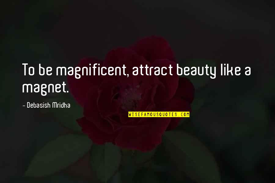 Most Magnificent Quotes By Debasish Mridha: To be magnificent, attract beauty like a magnet.