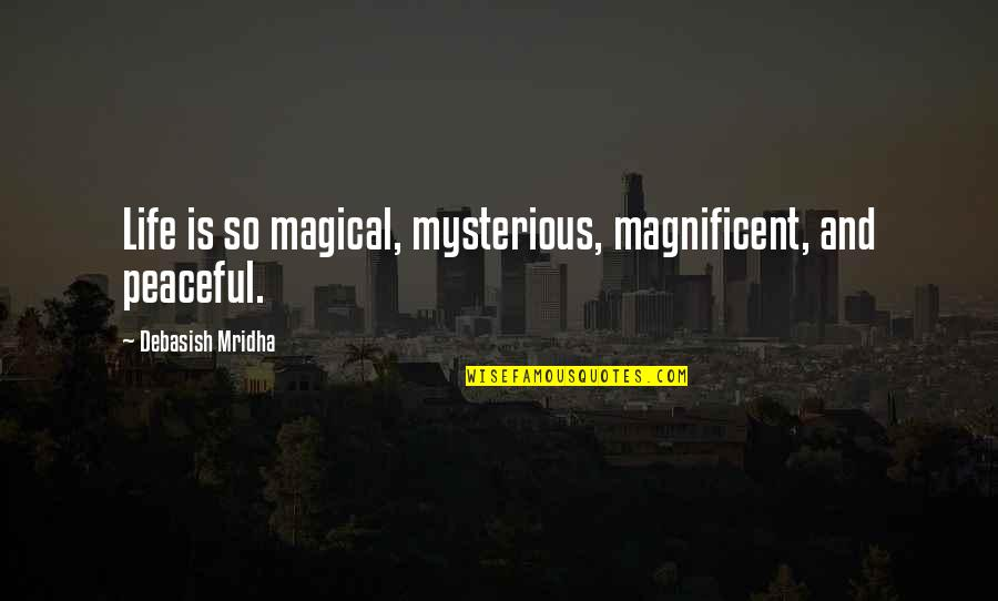 Most Magnificent Quotes By Debasish Mridha: Life is so magical, mysterious, magnificent, and peaceful.