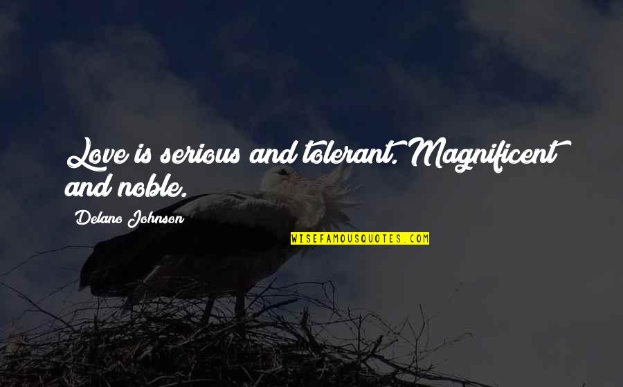 Most Magnificent Quotes By Delano Johnson: Love is serious and tolerant. Magnificent and noble.