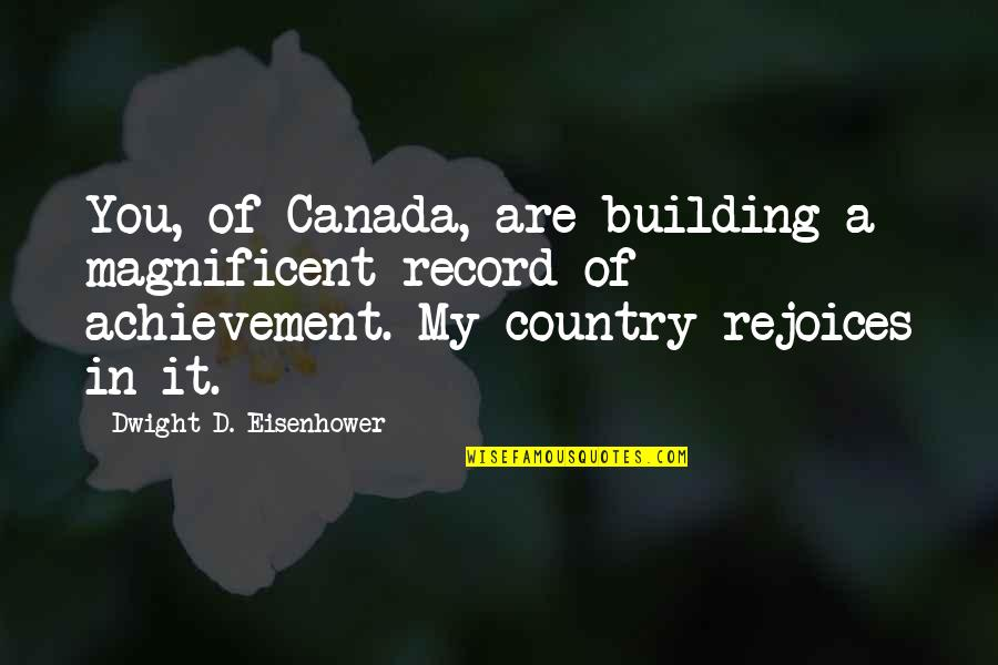 Most Magnificent Quotes By Dwight D. Eisenhower: You, of Canada, are building a magnificent record