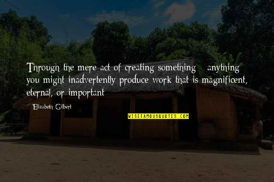 Most Magnificent Quotes By Elizabeth Gilbert: Through the mere act of creating something -
